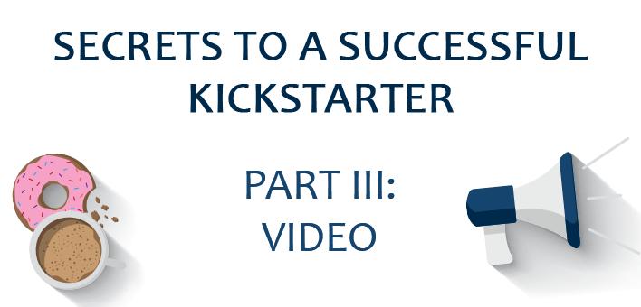 Secrets to a Successful Kickstarter, part III: Video