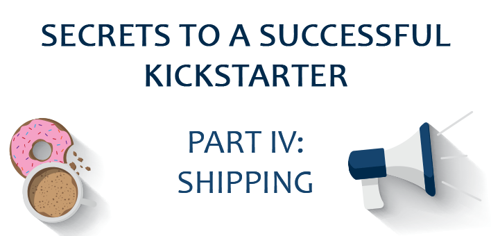 Secrets to a Successful Kickstarter, Part IV: Delivery