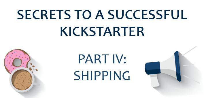 Secrets to a Successful Kickstarter, Part IV: Delivery