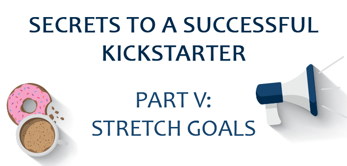 Secrets to a Successful Kickstarter, Part V: Stretch Goals